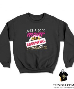 Just A Good Mom Of A Essential Worker Sweatshirt