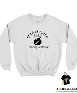 Quaranteach 2020 Teaching Is Messy Sweatshirt