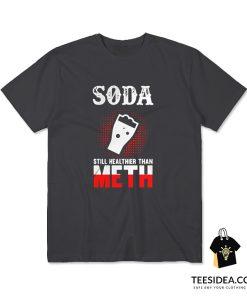 Soda Still Healthier Than Meth T-Shirt