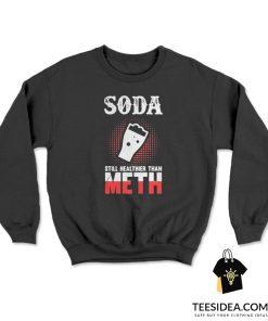 Soda Still Healthier Than Meth Sweatshirt