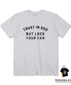 Trust In God But Lock Your Car T-Shirt