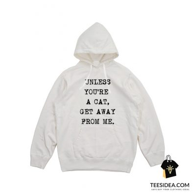 Unless You're A Cat Get Away From Me Hoodie