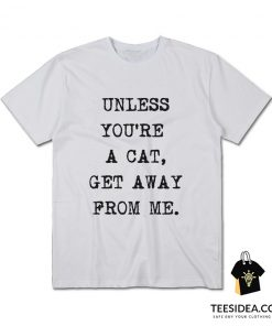 Unless You're A Cat Get Away From Me T-shirt