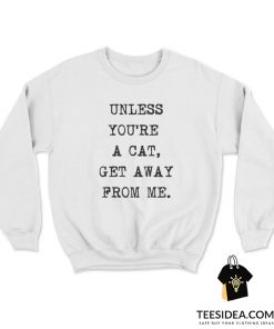 Unless You're A Cat Get Away From Me Sweatshirt