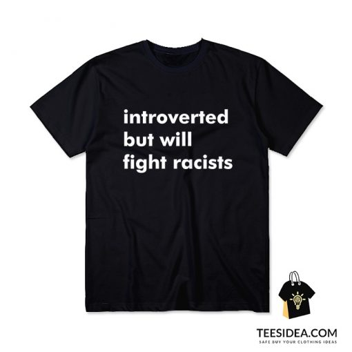 Introverted But Will Fight Racists T-Shirt