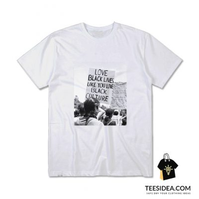 Love Black Lives Like You Love Black Culture T-Shirt