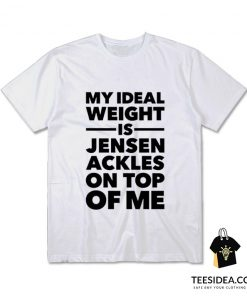 My Ideal Weight Is Jensen Ackles On Top Of Me T-Shirt