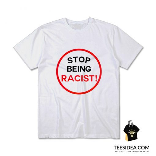 STOP BEING RACIST! T-Shirt