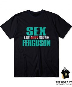 Sex Ferguson – I Just Booked Your Wife All T-Shirt
