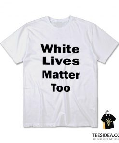 White Lives Matter Too T-Shirt