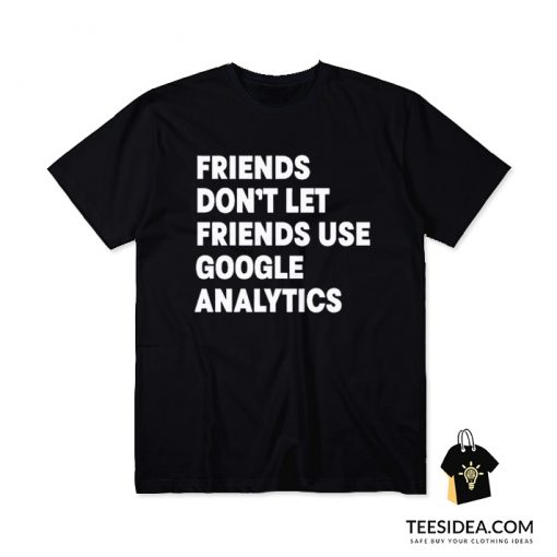 Friends Don't Let Use Google Analytics T-Shirt