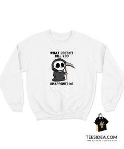 Grim Reaper What Doesn't Kill You Disappoints Me Sweatshirt