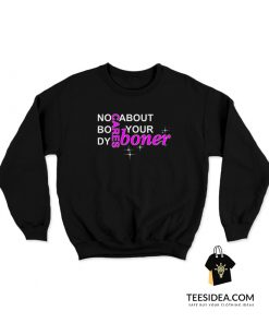 No Body Cares About Your Boner Sweatshirt