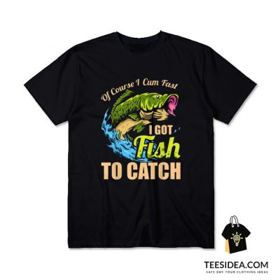 Of Course I Cum Fast I Got Fish To Catch T-Shirt