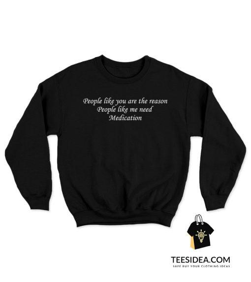People Like You Are The Reason People Like Me Need Medication Sweatshirt